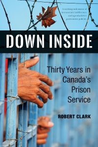 "Book Review: ""Down Inside: Thirty Years in Canada's Prison Service"" by Robert Clark"